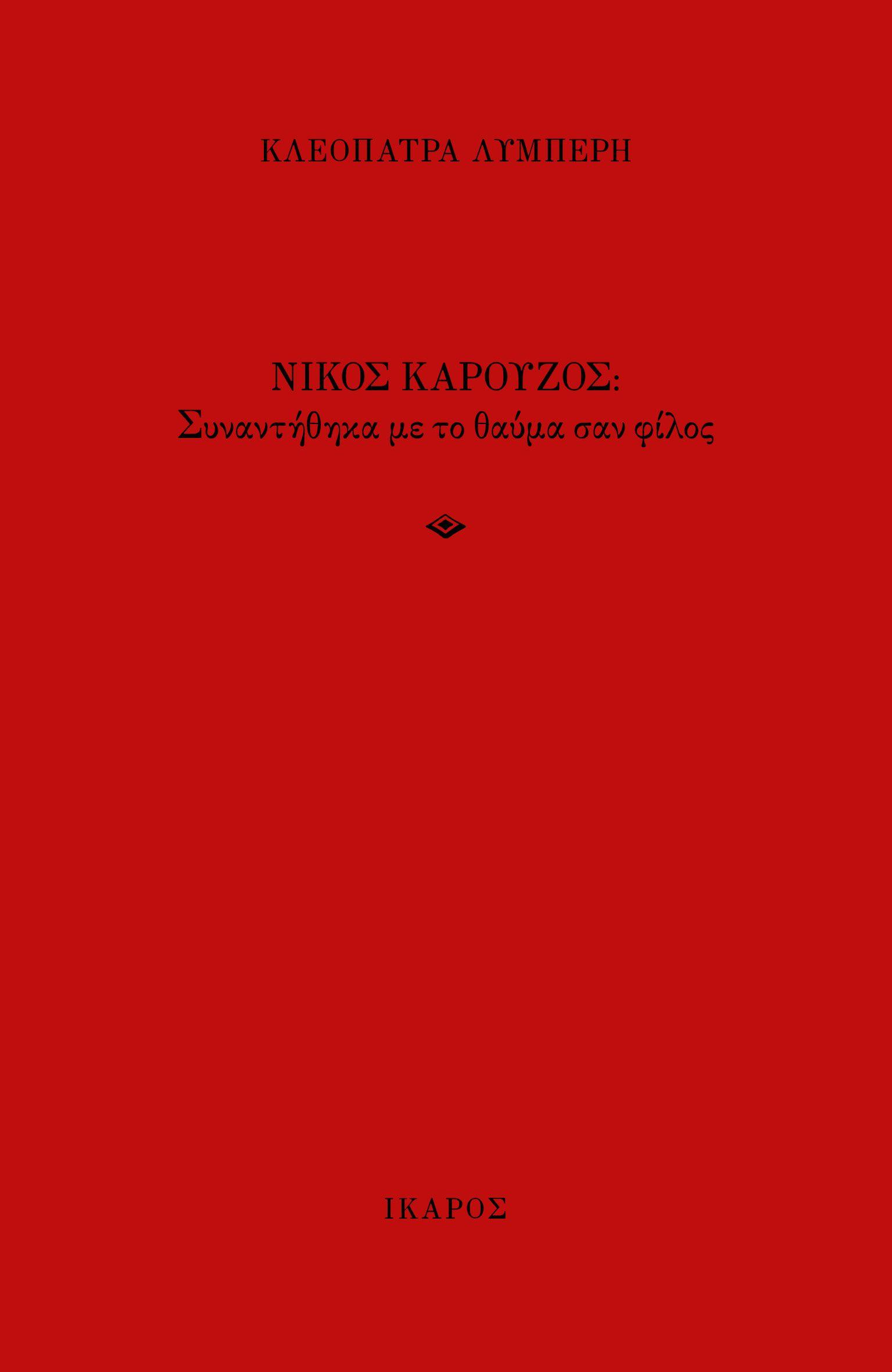 Νίκος Καρούζος: Συναντήθηκα με το θαύμα σαν φίλος, , Λυμπέρη, Κλεοπάτρα, Ίκαρος, 2020
