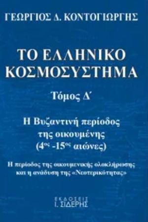 """Το ελληνικό κοσμοσύστημα, Η βυζαντινή περίοδος της οικουμένης (4ος μ.Χ. - 15ος μ.Χ. αιώνες). Η περίοδος της οικουμενικής ολοκλήρωσης και η ανάδυση της """"νεοτερικότητας"""", Κοντογιώργης, Γεώργιος Δ., Εκδόσεις Ι. Σιδέρης, 2020"""