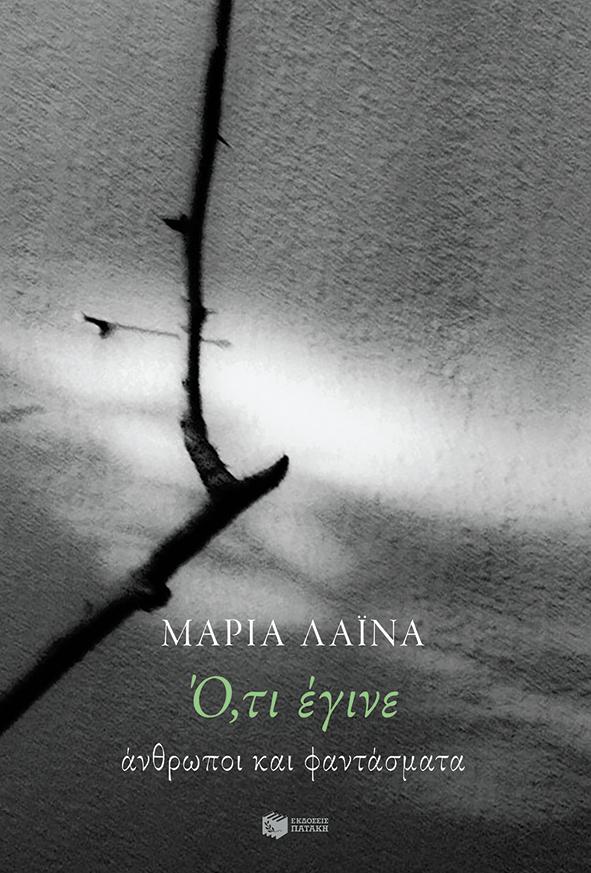 Ό,τι έγινε: Άνθρωποι και φαντάσματα, , Λαϊνά, Μαρία, 1947-, Εκδόσεις Πατάκη, 2020