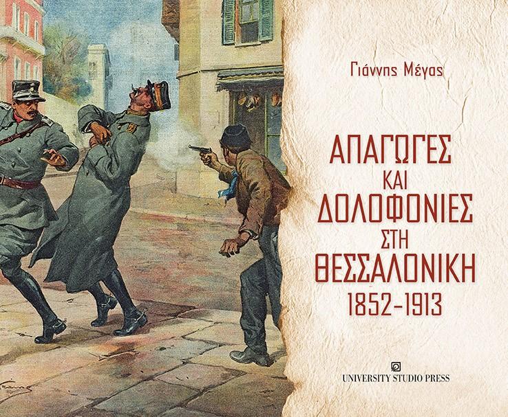 Απαγωγές και δολοφονίες στη Θεσσαλονίκη 1852-1913, , Μέγας, Γιάννης, University Studio Press, 2020