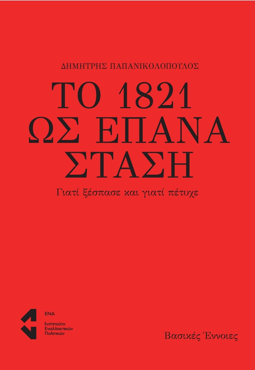 Το 1821 ως επανάσταση, Γιατί ξέσπασε και γιατί πέτυχε, Παπανικολόπουλος, Δημήτρης, Ινστιτούτο Εναλλακτικών Πολιτικών ΕΝΑ, 2021