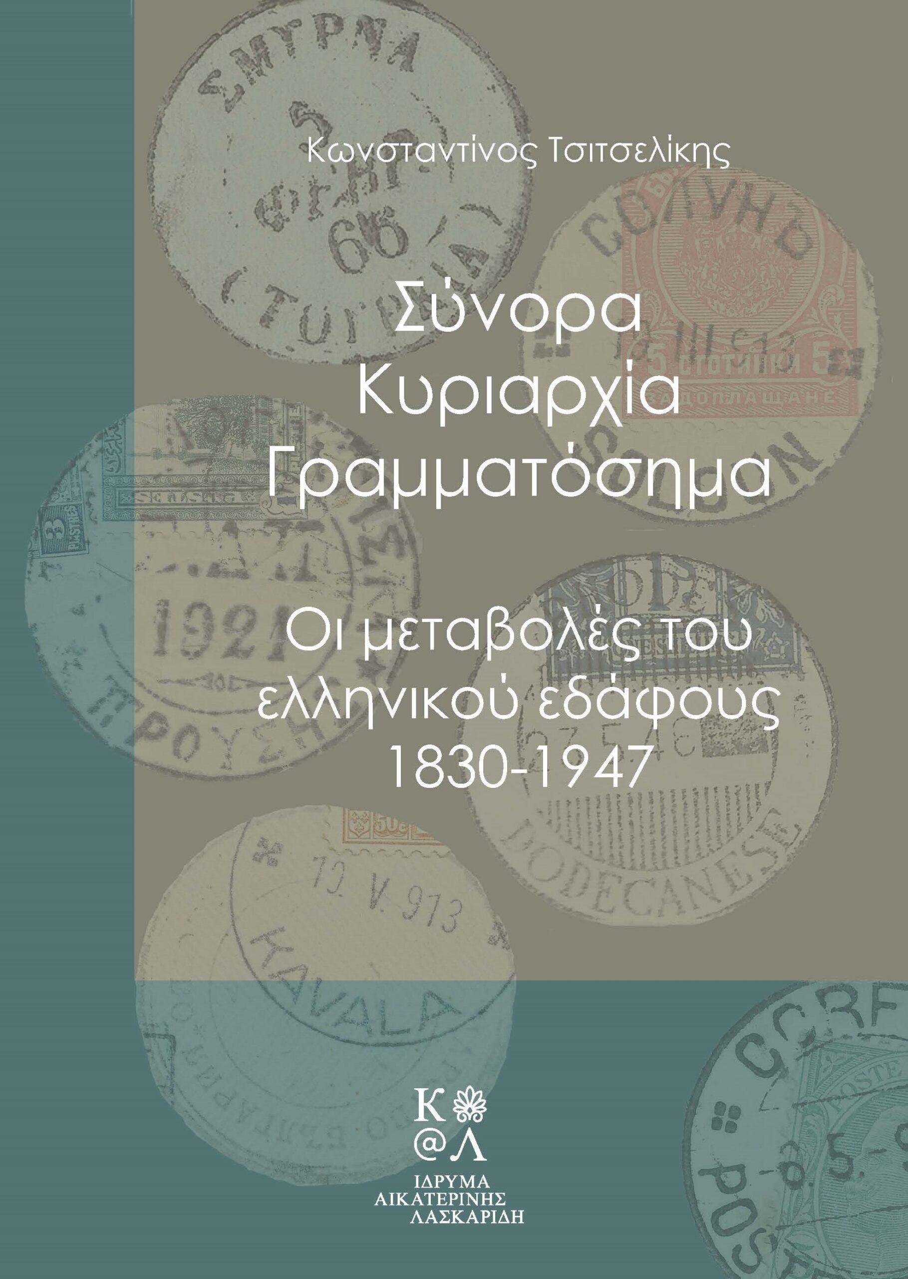 Σύνορα, κυριαρχία, γραμματόσημα, Οι μεταβολές του ελληνικού εδάφους 1830-1947, Τσιτσελίκης, Κωνσταντίνος, 1967-, Ίδρυμα Αικατερίνης Λασκαρίδη, 2021