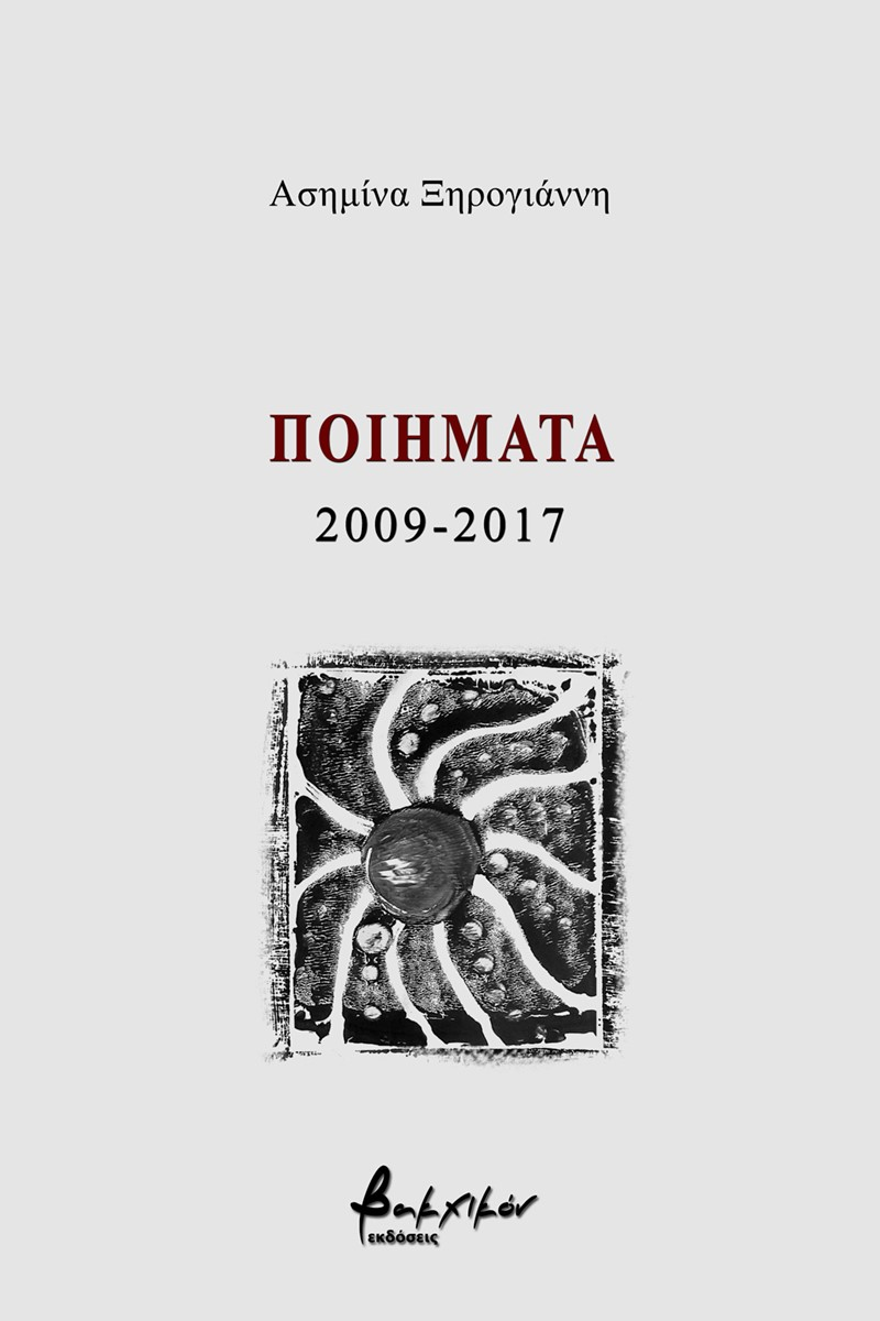 Ποιήματα 2009-2017, , Ξηρογιάννη, Ασημίνα, Εκδόσεις Βακχικόν, 2021