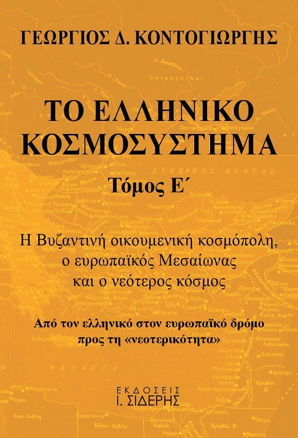 Το ελληνικό κοσμοσύστημα, Η Βυζαντινή οικουμενική κοσμόπολη, ο ευρωπαϊκός Μεσαίωνας και ο νεότερος κόσμος. Από τον ελληνικό στον ευρωπαϊκό δρόμο προς τη «νεοτερικότητα», Κοντογιώργης, Γεώργιος Δ., Εκδόσεις Ι. Σιδέρης, 2021
