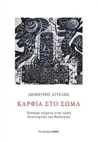 Καρφιά στο σώμα, Τέσσερα κείμενα στην κόψη λογοτεχνίας και θεολογίας, Αγγελής, Δημήτρης, 1973- , ποιητής, Αρμός, 2021