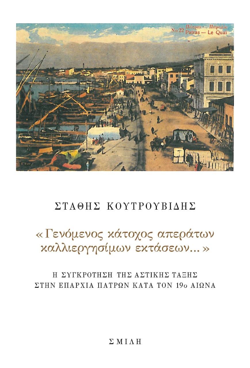 «Γενόμενος κάτοχος απεράτων καλλιεργησίμων εκτάσεων…», Η συγκρότηση της αστικής τάξης στην επαρχία Πατρών κατά τον 19ο αιώνα, Κουτρουβίδης, Στάθης, Σμίλη, 2021